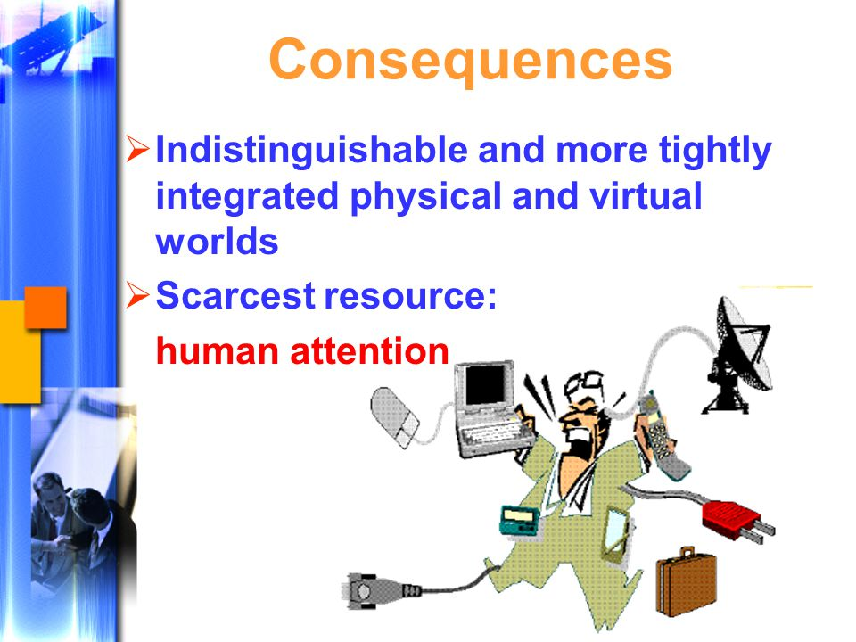 Consequences  Indistinguishable and more tightly integrated physical and virtual worlds  Scarcest resource: human attention
