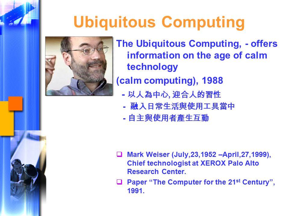 Ubiquitous Computing The Ubiquitous Computing, - offers information on the age of calm technology (calm computing), 1988 - 以人為中心, 迎合人的習性 - 融入日常生活與使用工具當中 - 自主與使用者產生互動  Mark Weiser (July,23,1952 –April,27,1999), Chief technologist at XEROX Palo Alto Research Center.