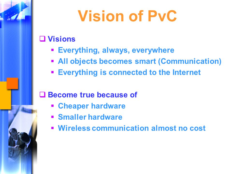 Vision of PvC  Visions  Everything, always, everywhere  All objects becomes smart (Communication)  Everything is connected to the Internet  Become true because of  Cheaper hardware  Smaller hardware  Wireless communication almost no cost