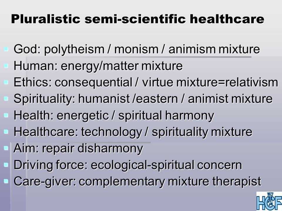 Pluralistic semi-scientific healthcare  God: polytheism / monism / animism mixture  Human: energy/matter mixture  Ethics: consequential / virtue mi