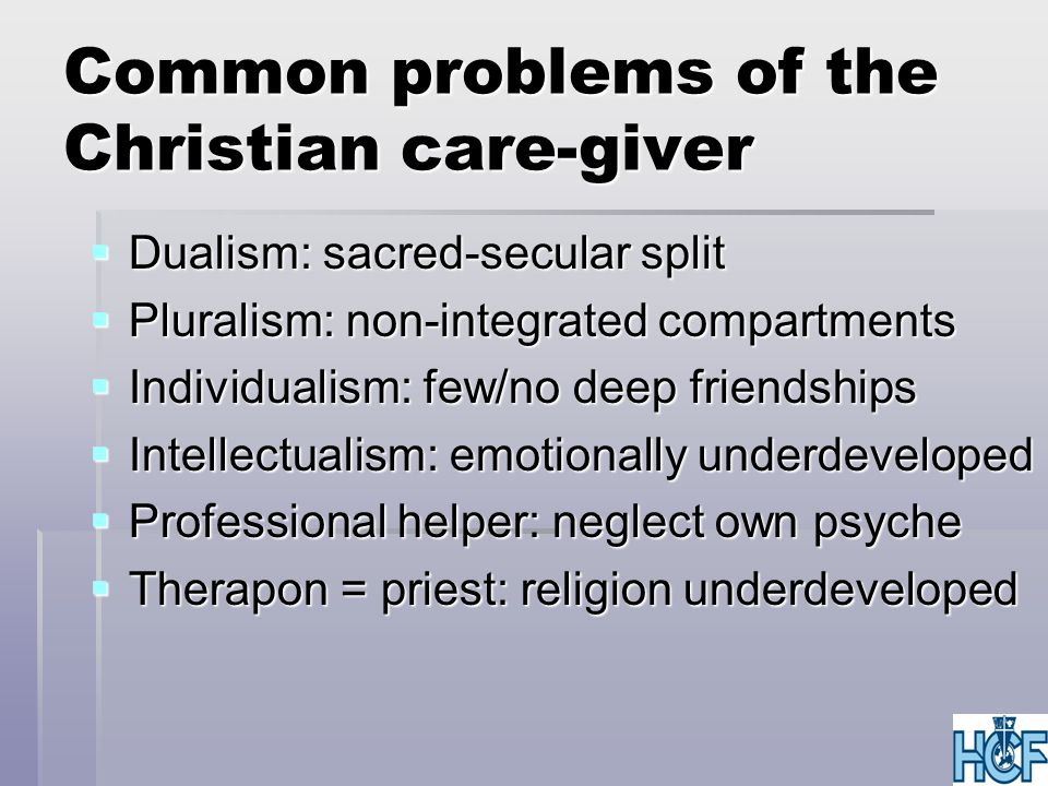 Common problems of the Christian care-giver  Dualism: sacred-secular split  Pluralism: non-integrated compartments  Individualism: few/no deep friendships  Intellectualism: emotionally underdeveloped  Professional helper: neglect own psyche  Therapon = priest: religion underdeveloped