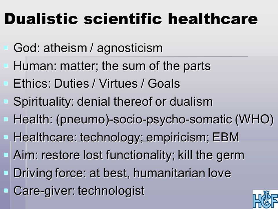 Dualistic scientific healthcare  God: atheism / agnosticism  Human: matter; the sum of the parts  Ethics: Duties / Virtues / Goals  Spirituality: denial thereof or dualism  Health: (pneumo)-socio-psycho-somatic (WHO)  Healthcare: technology; empiricism; EBM  Aim: restore lost functionality; kill the germ  Driving force: at best, humanitarian love  Care-giver: technologist
