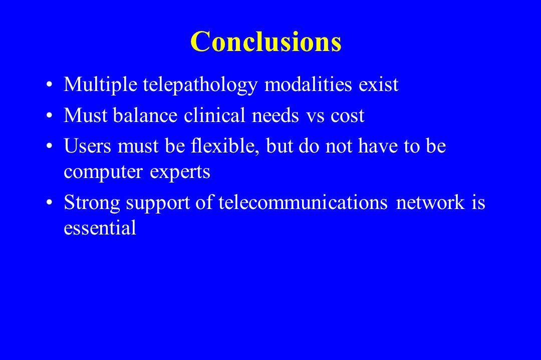 Conclusions Multiple telepathology modalities exist Must balance clinical needs vs cost Users must be flexible, but do not have to be computer experts Strong support of telecommunications network is essential