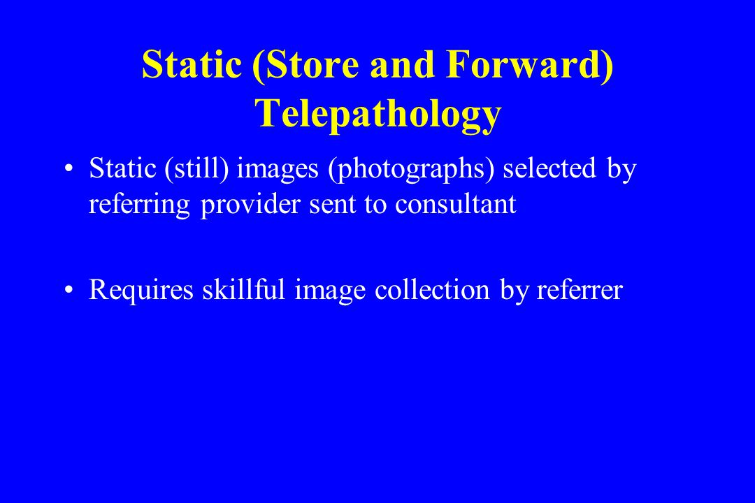 Static (Store and Forward) Telepathology Static (still) images (photographs) selected by referring provider sent to consultant Requires skillful image collection by referrer