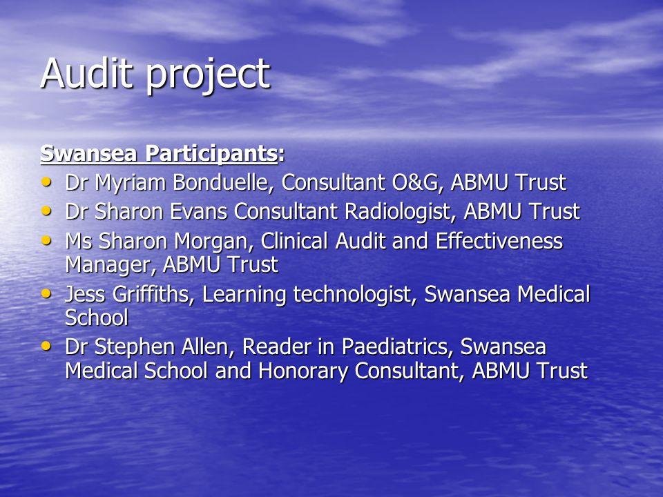Audit project Swansea Participants: Dr Myriam Bonduelle, Consultant O&G, ABMU Trust Dr Myriam Bonduelle, Consultant O&G, ABMU Trust Dr Sharon Evans Co