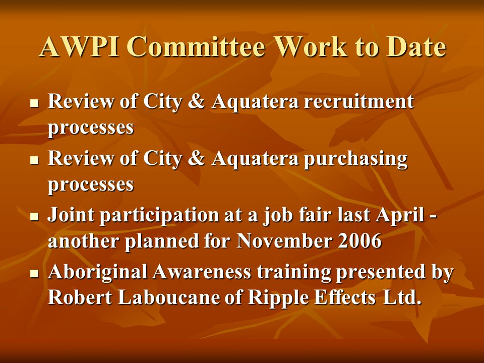 AWPI Committee Work to Date Review of City & Aquatera recruitment processes Review of City & Aquatera recruitment processes Review of City & Aquatera purchasing processes Review of City & Aquatera purchasing processes Joint participation at a job fair last April - another planned for November 2006 Joint participation at a job fair last April - another planned for November 2006 Aboriginal Awareness training presented by Robert Laboucane of Ripple Effects Ltd.