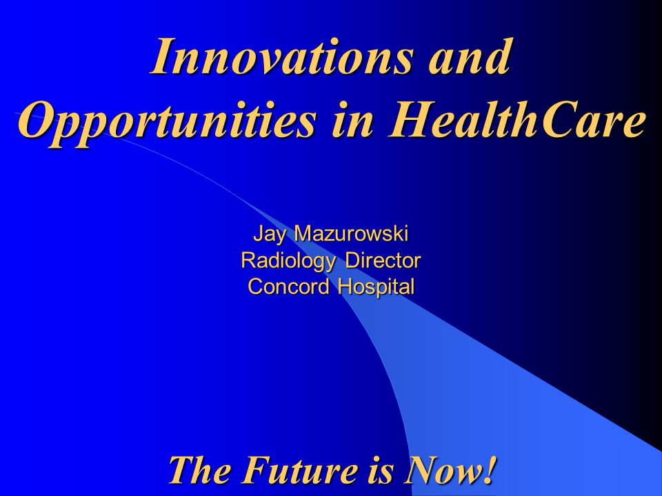 Jay Mazurowski Radiology Director Concord Hospital The Future is Now! Innovations and Opportunities in HealthCare