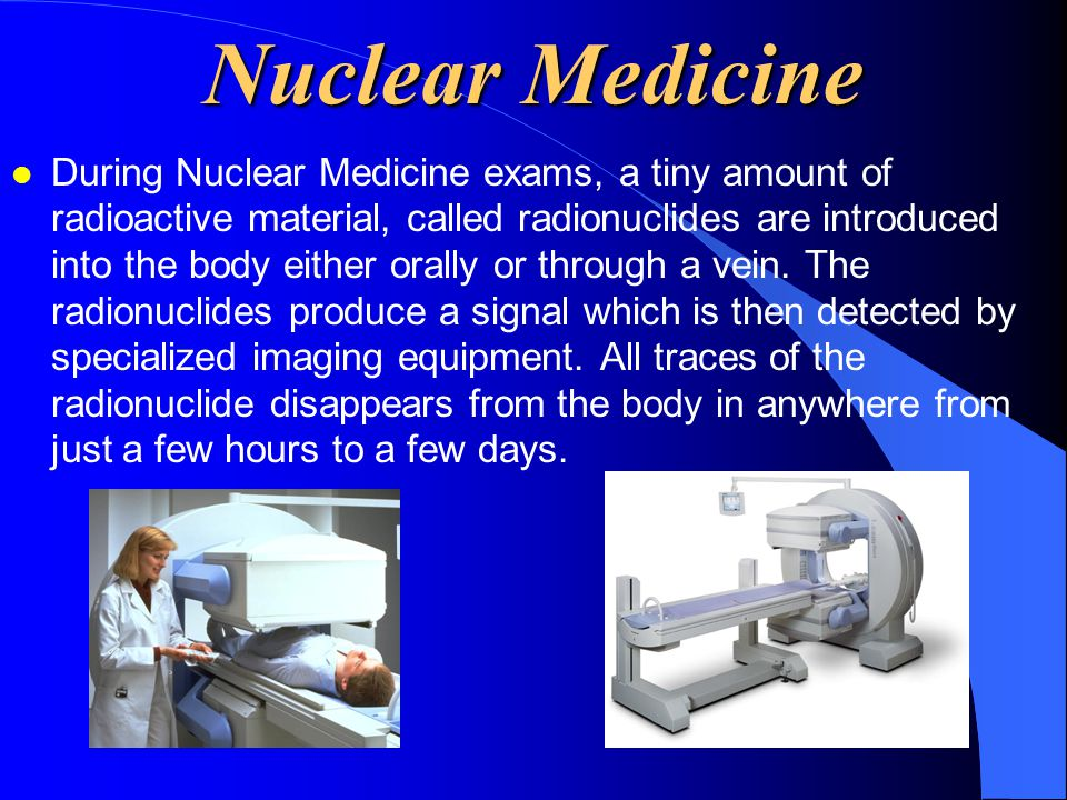 Nuclear Medicine l During Nuclear Medicine exams, a tiny amount of radioactive material, called radionuclides are introduced into the body either oral
