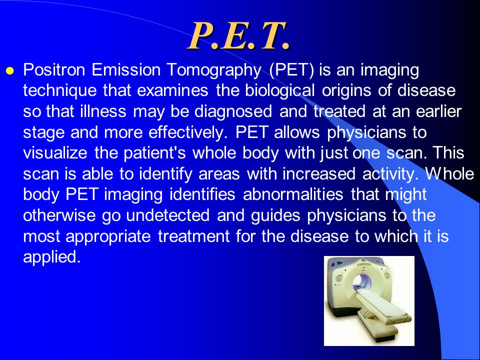 P.E.T. l Positron Emission Tomography (PET) is an imaging technique that examines the biological origins of disease so that illness may be diagnosed a