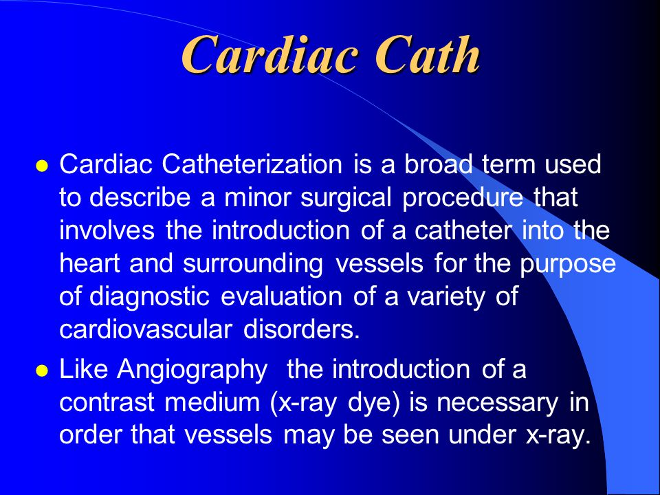 Cardiac Cath l Cardiac Catheterization is a broad term used to describe a minor surgical procedure that involves the introduction of a catheter into t