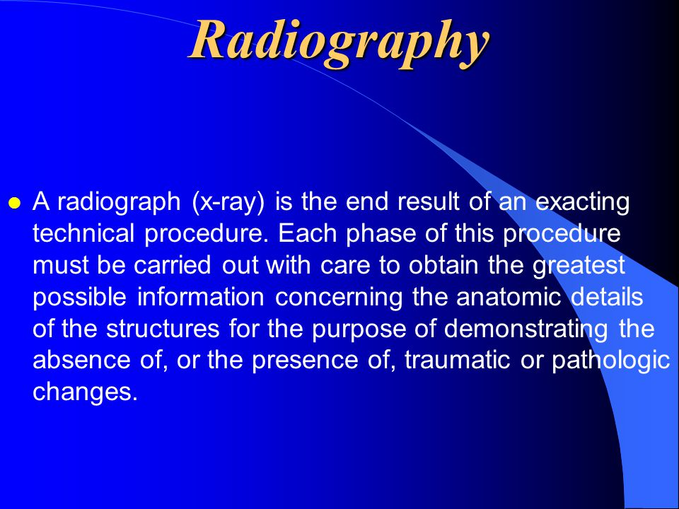 Radiography l A radiograph (x-ray) is the end result of an exacting technical procedure. Each phase of this procedure must be carried out with care to