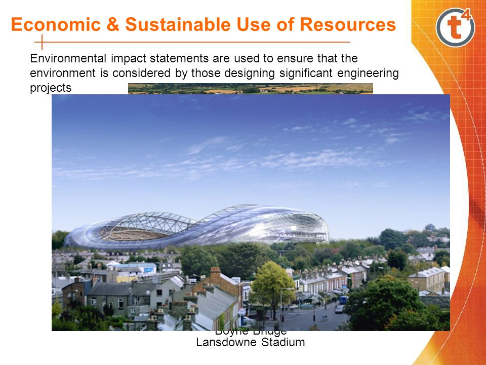 Economic & Sustainable Use of Resources Environmental impact statements are used to ensure that the environment is considered by those designing significant engineering projects Boyne Bridge Shannon Tunnel Lansdowne Stadium