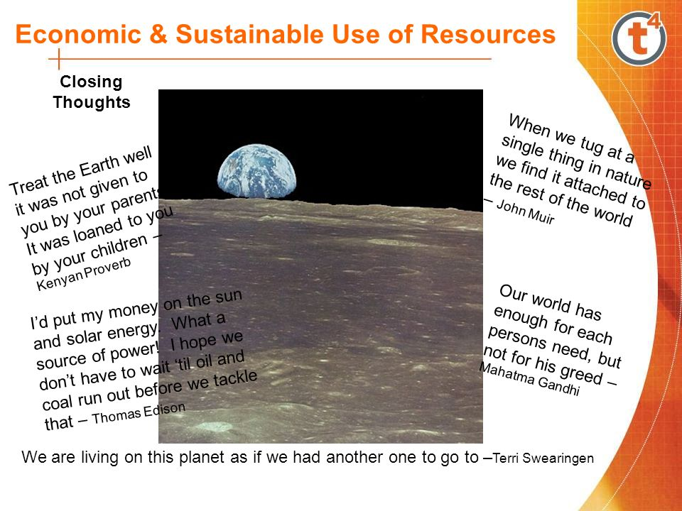 Economic & Sustainable Use of Resources Closing Thoughts We are living on this planet as if we had another one to go to – Terri Swearingen Treat the Earth well it was not given to you by your parents.
