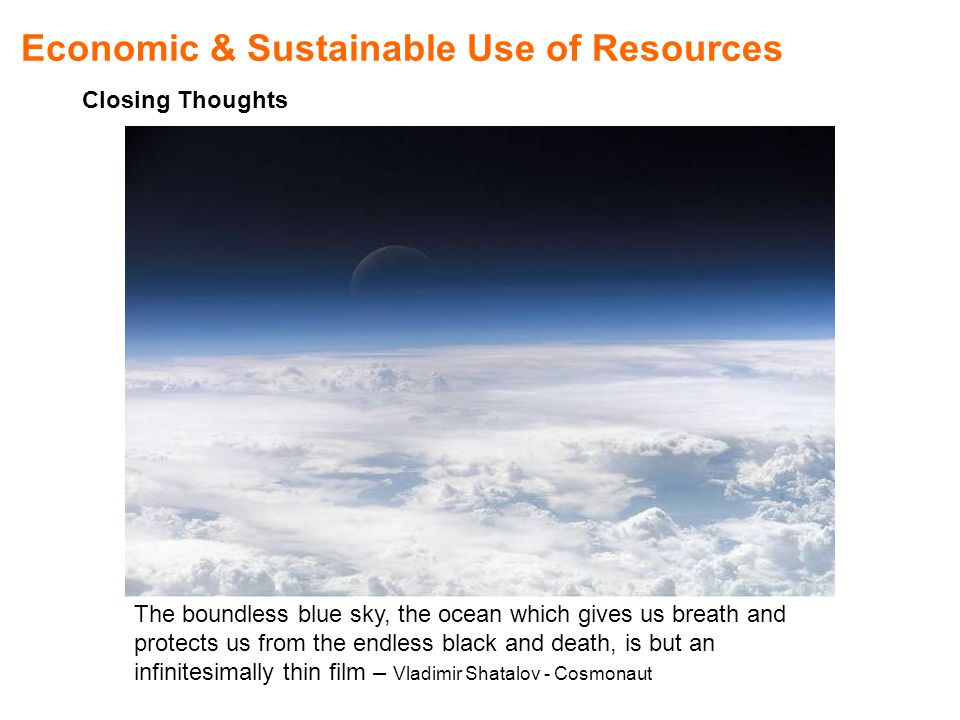 Economic & Sustainable Use of Resources Closing Thoughts The boundless blue sky, the ocean which gives us breath and protects us from the endless black and death, is but an infinitesimally thin film – Vladimir Shatalov - Cosmonaut