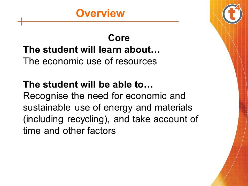 Overview Core The student will learn about… The economic use of resources The student will be able to… Recognise the need for economic and sustainable use of energy and materials (including recycling), and take account of time and other factors