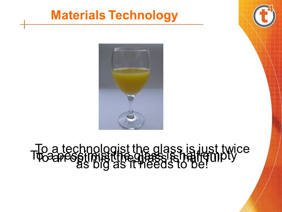 Materials Technology To a pessimist the glass is half empty To an optimist the glass is half full To a technologist the glass is just twice as big as it needs to be!