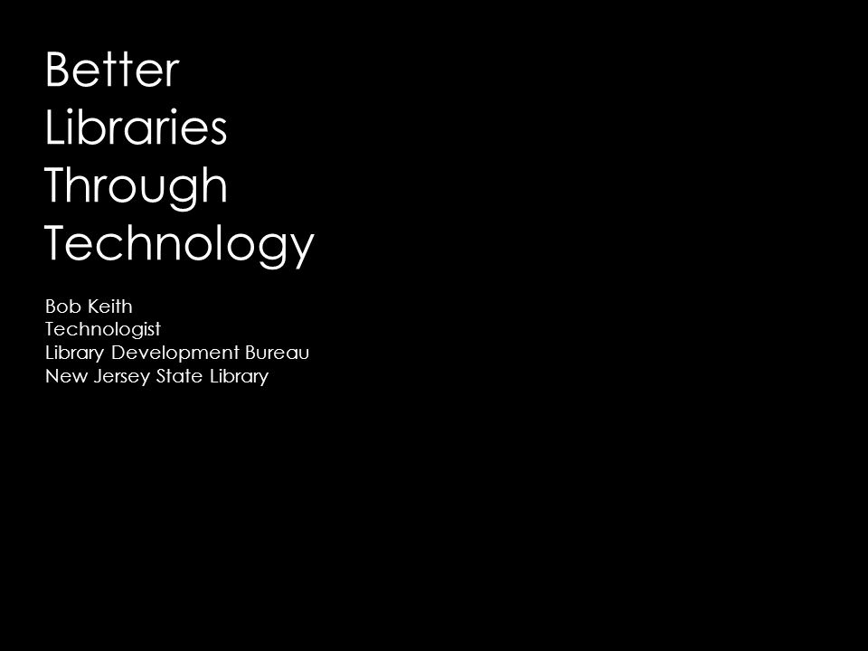 Better Libraries Through Technology Bob Keith Technologist Library Development Bureau New Jersey State Library