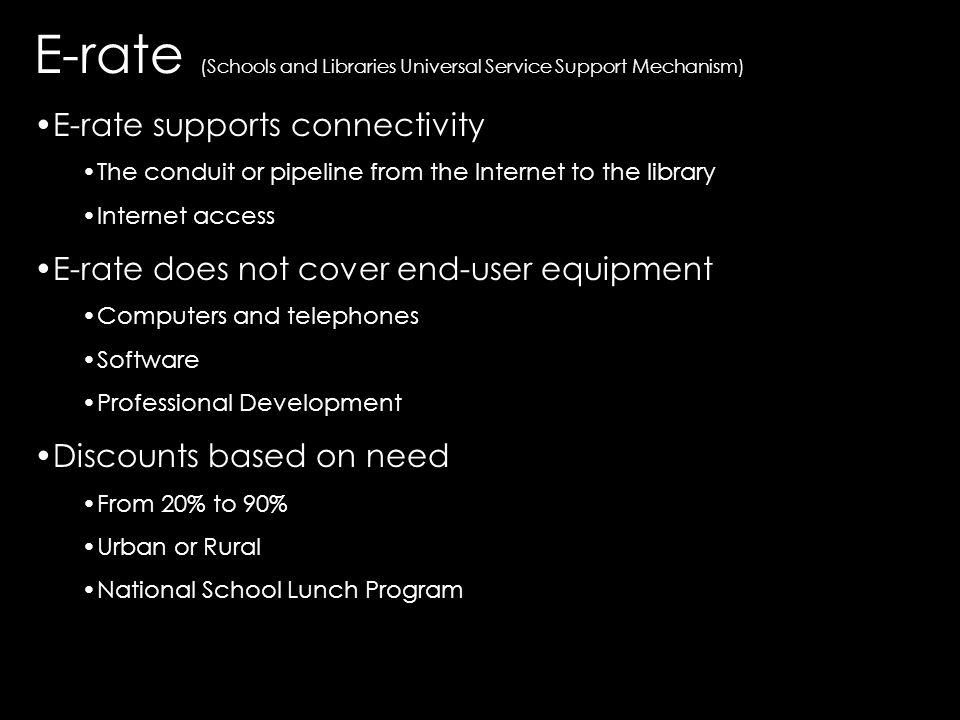 E-rate (Schools and Libraries Universal Service Support Mechanism) E-rate supports connectivity The conduit or pipeline from the Internet to the library Internet access E-rate does not cover end-user equipment Computers and telephones Software Professional Development Discounts based on need From 20% to 90% Urban or Rural National School Lunch Program