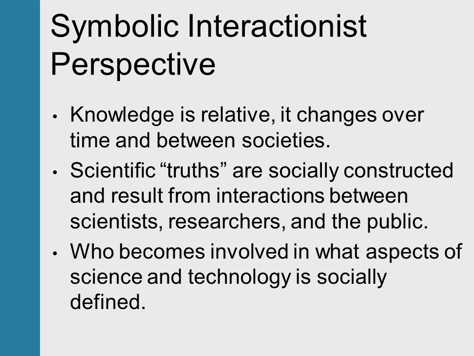 Symbolic Interactionist Perspective Knowledge is relative, it changes over time and between societies.