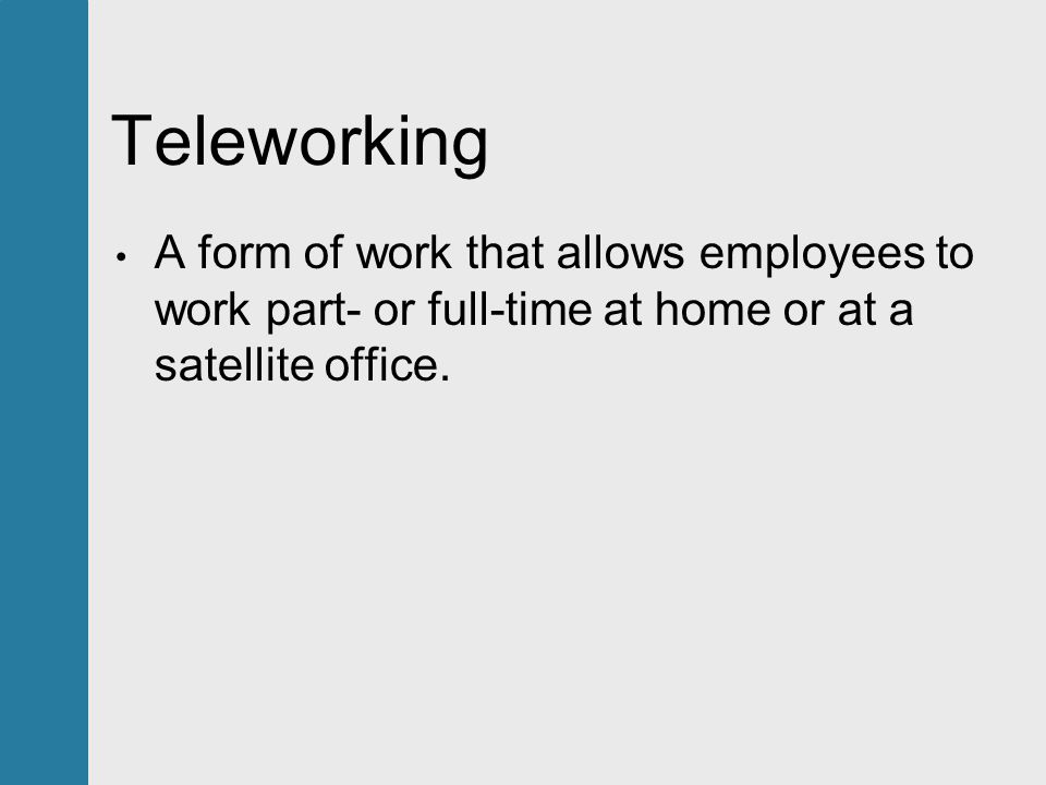 Teleworking A form of work that allows employees to work part- or full-time at home or at a satellite office.