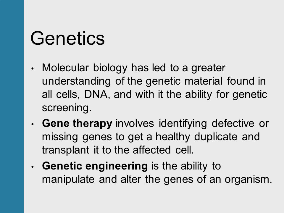 Genetics Molecular biology has led to a greater understanding of the genetic material found in all cells, DNA, and with it the ability for genetic screening.
