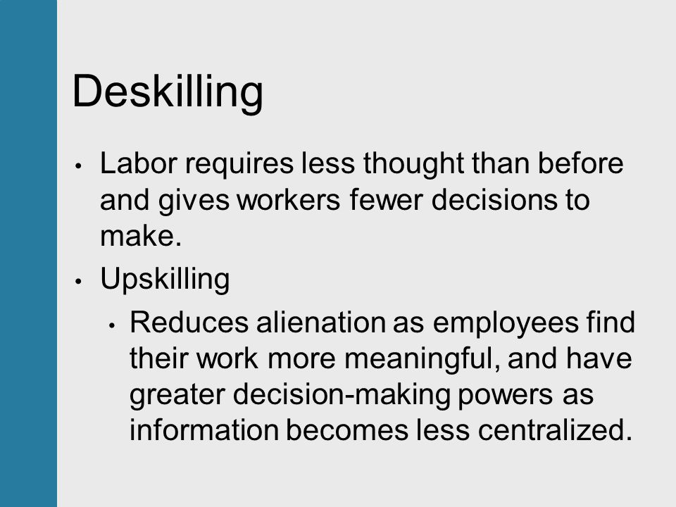 Deskilling Labor requires less thought than before and gives workers fewer decisions to make.