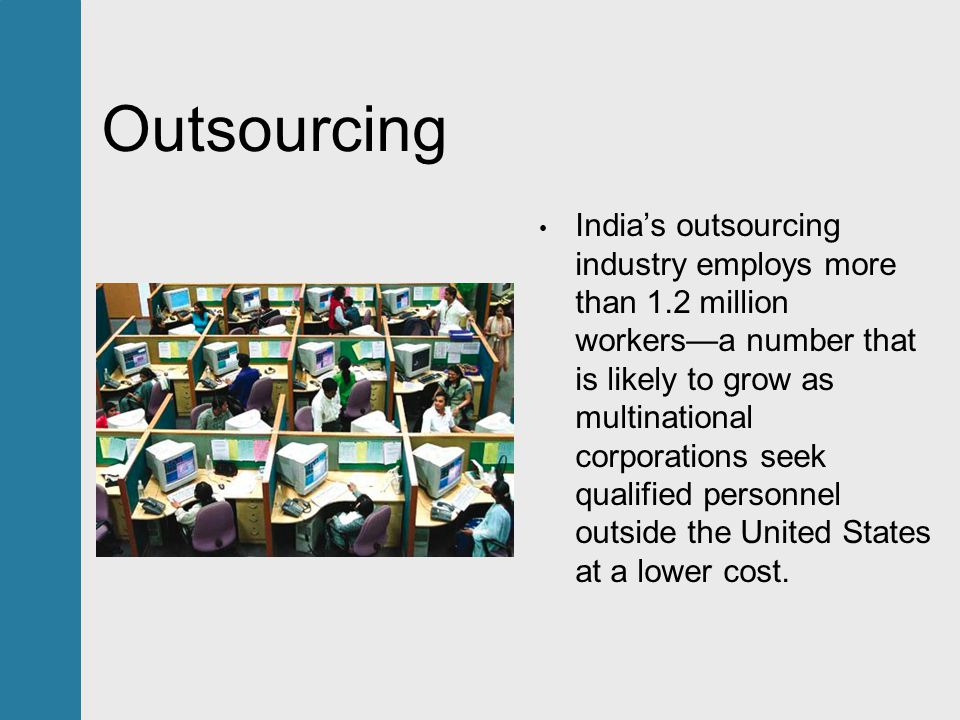 Outsourcing India's outsourcing industry employs more than 1.2 million workers—a number that is likely to grow as multinational corporations seek qualified personnel outside the United States at a lower cost.