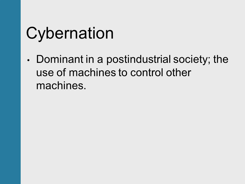Cybernation Dominant in a postindustrial society; the use of machines to control other machines.