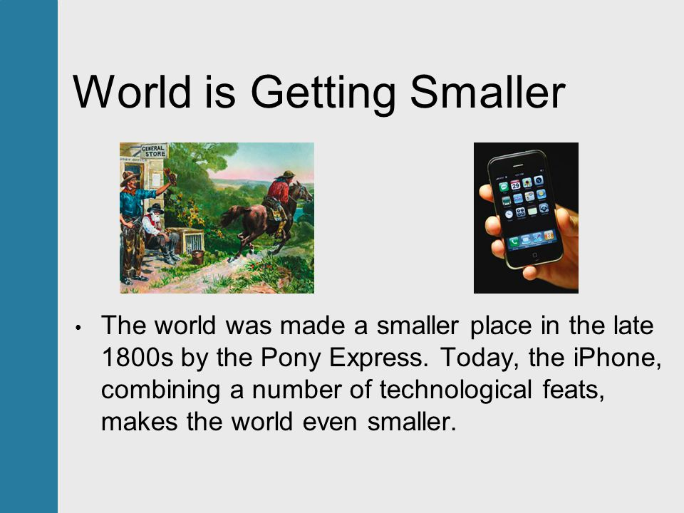 World is Getting Smaller The world was made a smaller place in the late 1800s by the Pony Express.
