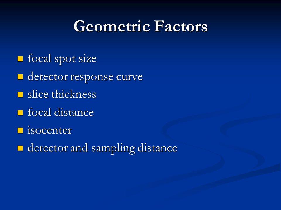 Geometric Factors focal spot size focal spot size detector response curve detector response curve slice thickness slice thickness focal distance focal distance isocenter isocenter detector and sampling distance detector and sampling distance