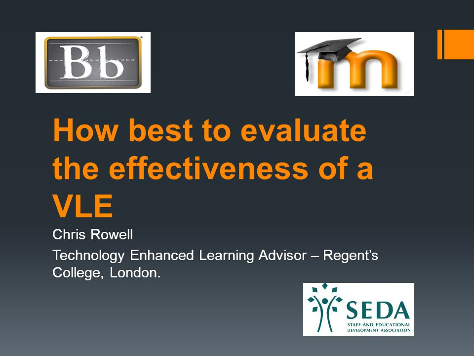 How best to evaluate the effectiveness of a VLE Chris Rowell Technology Enhanced Learning Advisor – Regent's College, London.