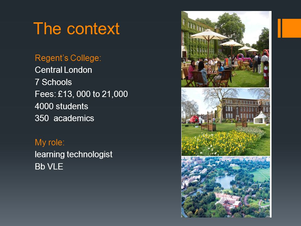 The context Regent's College: Central London 7 Schools Fees: £13, 000 to 21,000 4000 students 350 academics My role: learning technologist Bb VLE