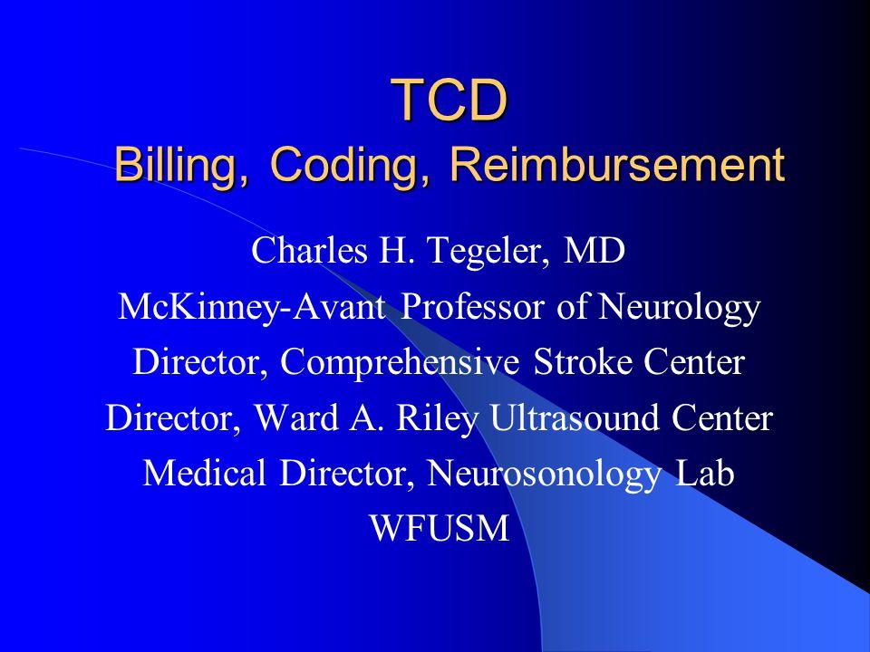 TCD Billing, Coding, Reimbursement Charles H. Tegeler, MD McKinney-Avant Professor of Neurology Director, Comprehensive Stroke Center Director, Ward A
