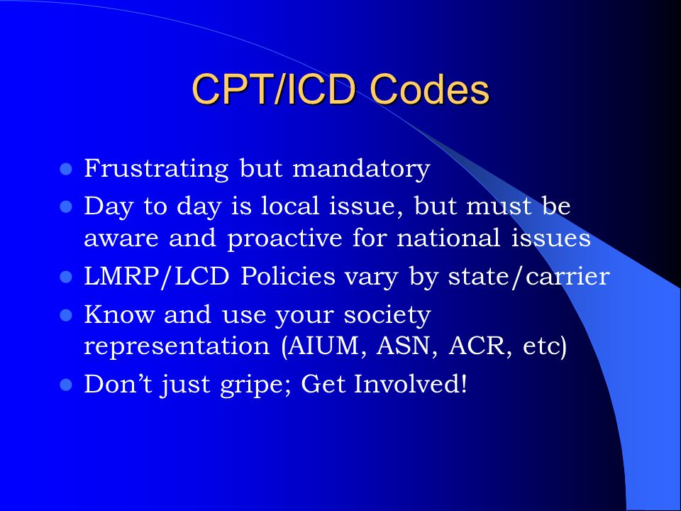 CPT/ICD Codes Frustrating but mandatory Day to day is local issue, but must be aware and proactive for national issues LMRP/LCD Policies vary by state