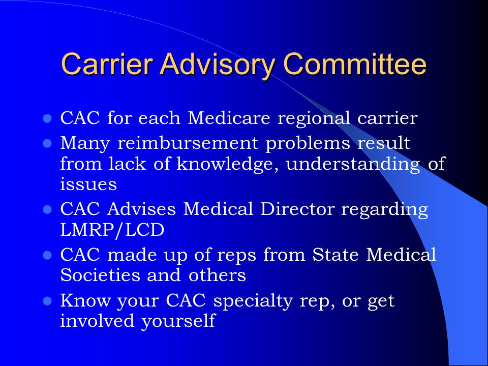 Carrier Advisory Committee CAC for each Medicare regional carrier Many reimbursement problems result from lack of knowledge, understanding of issues C