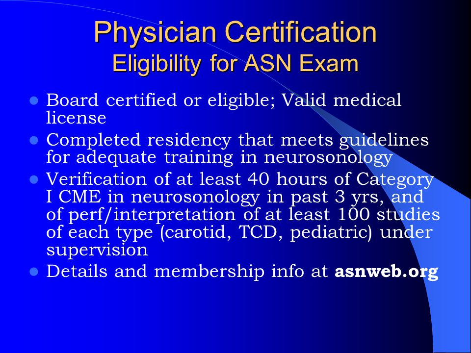 Physician Certification Eligibility for ASN Exam Board certified or eligible; Valid medical license Completed residency that meets guidelines for adeq