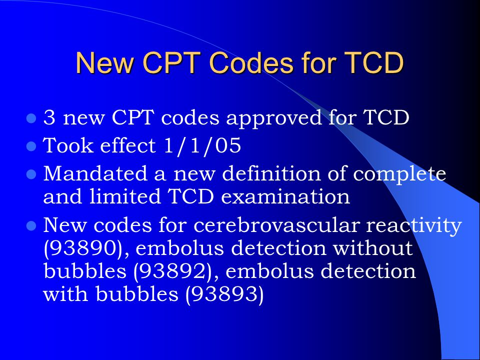 New CPT Codes for TCD 3 new CPT codes approved for TCD Took effect 1/1/05 Mandated a new definition of complete and limited TCD examination New codes
