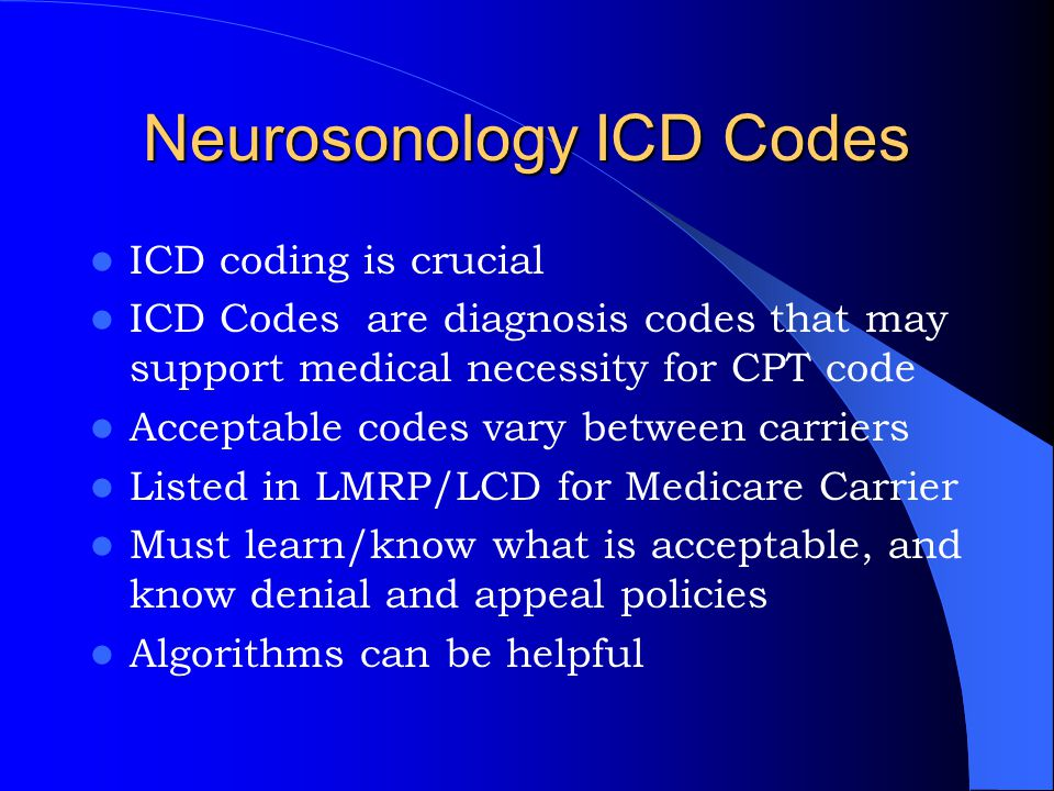 Neurosonology ICD Codes ICD coding is crucial ICD Codes are diagnosis codes that may support medical necessity for CPT code Acceptable codes vary betw