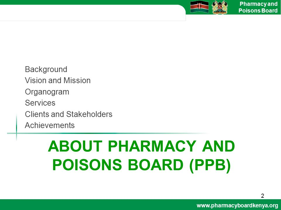 www.pharmacyboardkenya.org Pharmacy and Poisons Board ABOUT PHARMACY AND POISONS BOARD (PPB) Background Vision and Mission Organogram Services Clients