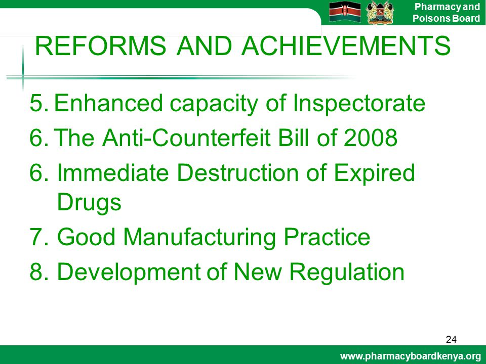 www.pharmacyboardkenya.org Pharmacy and Poisons Board REFORMS AND ACHIEVEMENTS 5.Enhanced capacity of Inspectorate 6.The Anti-Counterfeit Bill of 2008