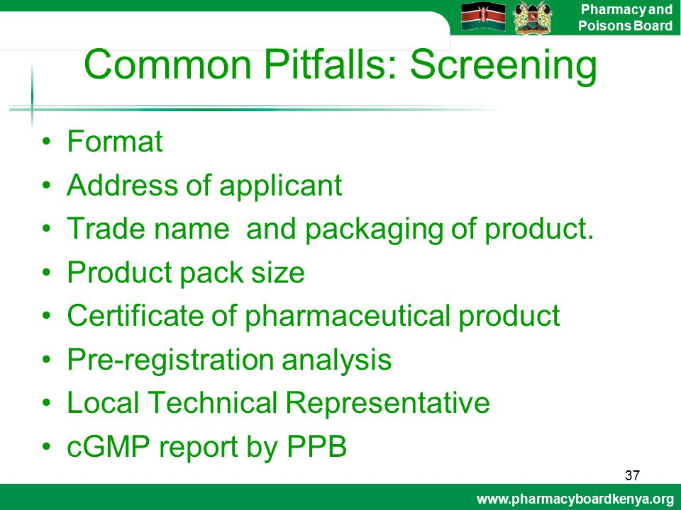 www.pharmacyboardkenya.org Pharmacy and Poisons Board Common Pitfalls: Screening Format Address of applicant Trade name and packaging of product. Prod