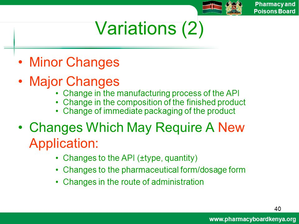 www.pharmacyboardkenya.org Pharmacy and Poisons Board Variations (2) Minor Changes Major Changes Change in the manufacturing process of the API Change