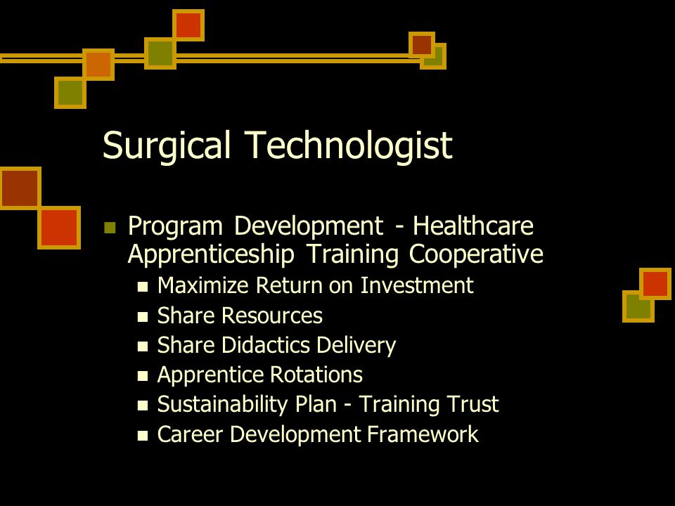 Surgical Technologist Program Development - Healthcare Apprenticeship Training Cooperative Maximize Return on Investment Share Resources Share Didactics Delivery Apprentice Rotations Sustainability Plan - Training Trust Career Development Framework