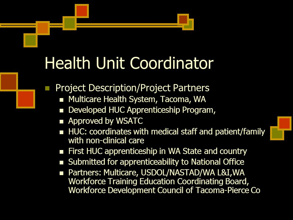 Health Unit Coordinator Project Description/Project Partners Multicare Health System, Tacoma, WA Developed HUC Apprenticeship Program, Approved by WSATC HUC: coordinates with medical staff and patient/family with non-clinical care First HUC apprenticeship in WA State and country Submitted for apprenticeability to National Office Partners: Multicare, USDOL/NASTAD/WA L&I,WA Workforce Training Education Coordinating Board, Workforce Development Council of Tacoma-Pierce Co