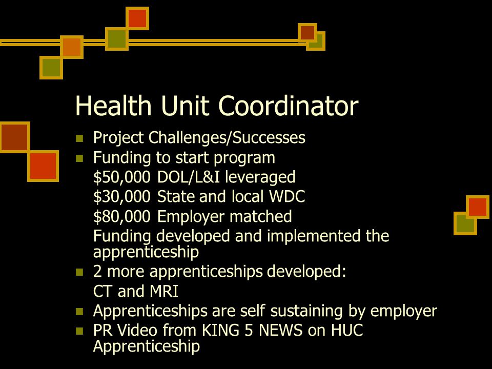Health Unit Coordinator Project Challenges/Successes Funding to start program $50,000 DOL/L&I leveraged $30,000 State and local WDC $80,000 Employer m