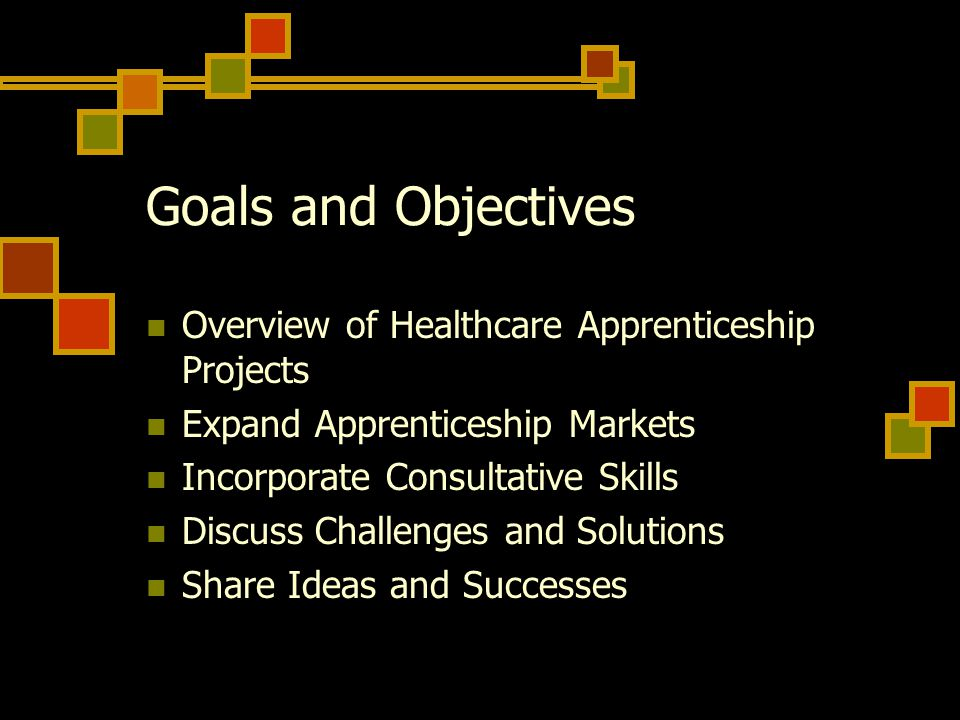 Goals and Objectives Overview of Healthcare Apprenticeship Projects Expand Apprenticeship Markets Incorporate Consultative Skills Discuss Challenges and Solutions Share Ideas and Successes