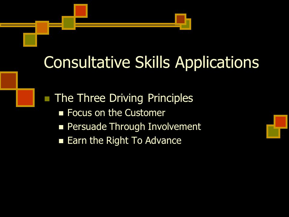 Consultative Skills Applications The Three Driving Principles Focus on the Customer Persuade Through Involvement Earn the Right To Advance