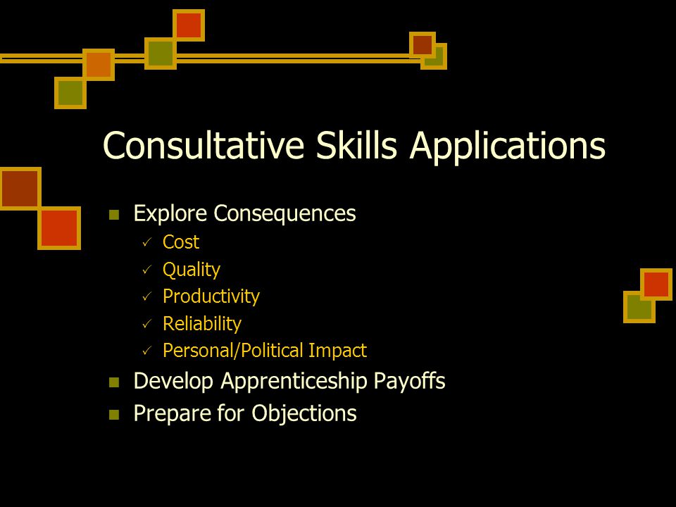 Consultative Skills Applications Explore Consequences  Cost  Quality  Productivity  Reliability  Personal/Political Impact Develop Apprenticeship