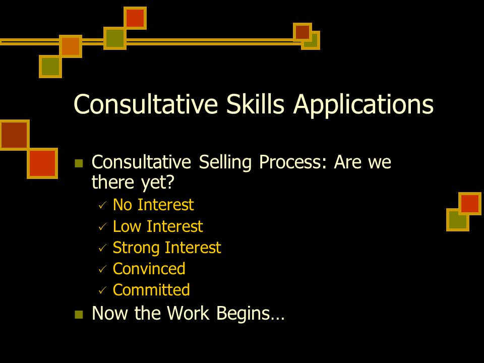 Consultative Skills Applications Consultative Selling Process: Are we there yet.