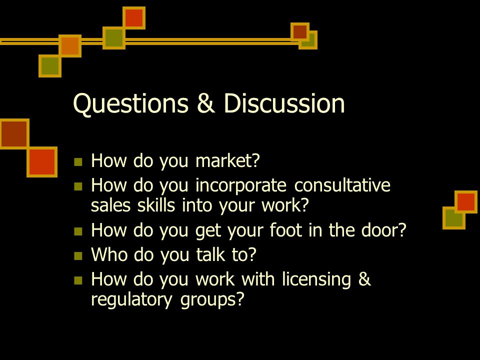 Questions & Discussion How do you market? How do you incorporate consultative sales skills into your work? How do you get your foot in the door? Who d